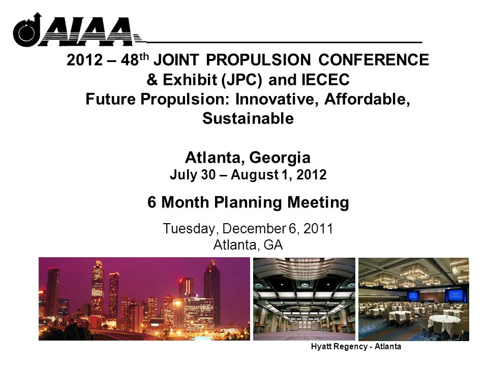 2012 – 48 th JOINT PROPULSION CONFERENCE & Exhibit (JPC) and IECEC Future Propulsion: Innovative, Affordable, Sustainable Atlanta, Georgia July 30 – August 1, 2012 6 Month Planning Meeting Tuesday, December 6, 2011 Atlanta, GA Hyatt Regency - Atlanta