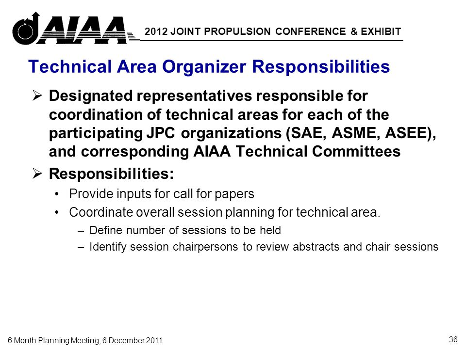 36 6 Month Planning Meeting, 6 December 2011 2012 JOINT PROPULSION CONFERENCE & EXHIBIT Technical Area Organizer Responsibilities Designated representatives responsible for coordination of technical areas for each of the participating JPC organizations (SAE, ASME, ASEE), and corresponding AIAA Technical Committees Responsibilities: Provide inputs for call for papers Coordinate overall session planning for technical area.