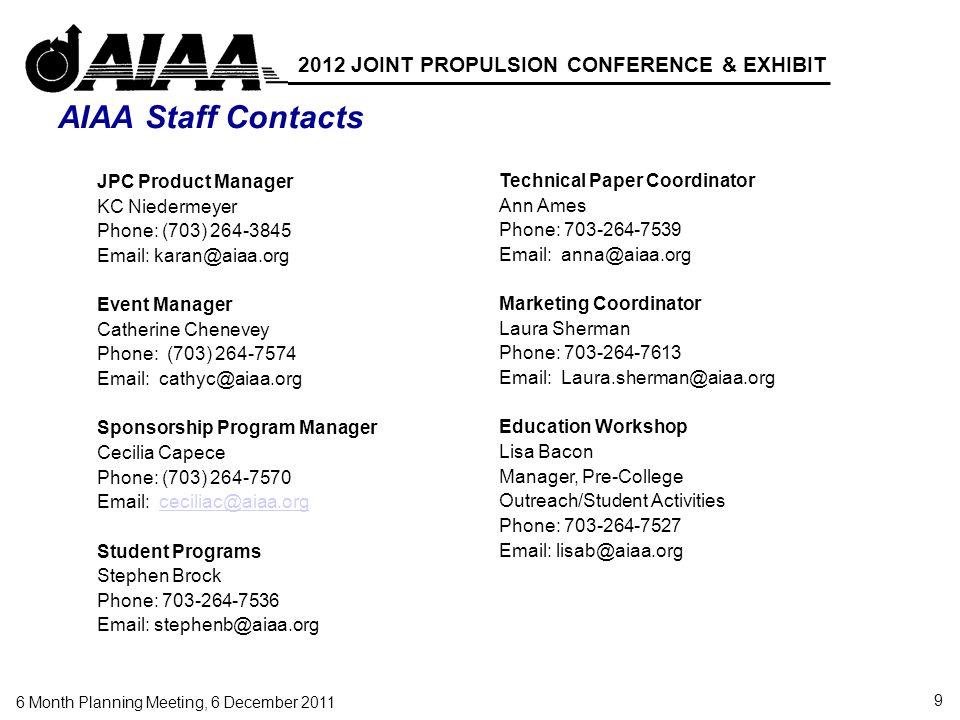 9 6 Month Planning Meeting, 6 December 2011 2012 JOINT PROPULSION CONFERENCE & EXHIBIT AIAA Staff Contacts Technical Paper Coordinator Ann Ames Phone: 703-264-7539 Email: anna@aiaa.org Marketing Coordinator Laura Sherman Phone: 703-264-7613 Email: Laura.sherman@aiaa.org Education Workshop Lisa Bacon Manager, Pre-College Outreach/Student Activities Phone: 703-264-7527 Email: lisab@aiaa.org JPC Product Manager KC Niedermeyer Phone: (703) 264-3845 Email: karan@aiaa.org Event Manager Catherine Chenevey Phone: (703) 264-7574 Email: cathyc@aiaa.org Sponsorship Program Manager Cecilia Capece Phone: (703) 264-7570 Email: ceciliac@aiaa.orgceciliac@aiaa.org Student Programs Stephen Brock Phone: 703-264-7536 Email: stephenb@aiaa.org