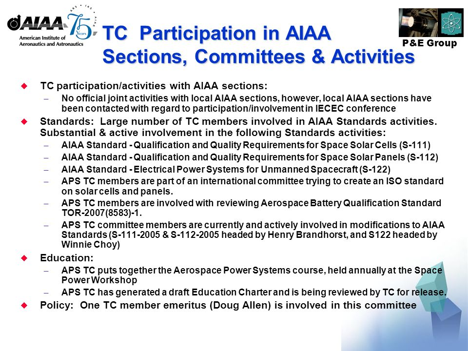 P&E Group TC Participation in AIAA Sections, Committees & Activities TC participation/activities with AIAA sections: – No official joint activities with local AIAA sections, however, local AIAA sections have been contacted with regard to participation/involvement in IECEC conference Standards: Large number of TC members involved in AIAA Standards activities.
