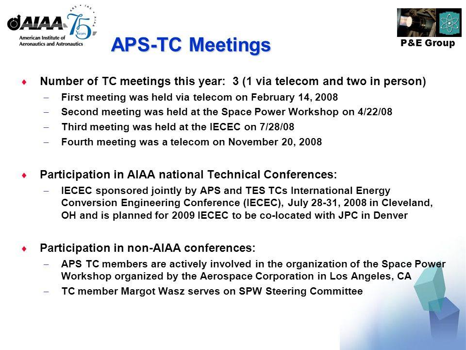 P&E Group APS-TC Meetings Number of TC meetings this year: 3 (1 via telecom and two in person) – First meeting was held via telecom on February 14, 2008 – Second meeting was held at the Space Power Workshop on 4/22/08 – Third meeting was held at the IECEC on 7/28/08 – Fourth meeting was a telecom on November 20, 2008 Participation in AIAA national Technical Conferences: – IECEC sponsored jointly by APS and TES TCs International Energy Conversion Engineering Conference (IECEC), July 28-31, 2008 in Cleveland, OH and is planned for 2009 IECEC to be co-located with JPC in Denver Participation in non-AIAA conferences: – APS TC members are actively involved in the organization of the Space Power Workshop organized by the Aerospace Corporation in Los Angeles, CA – TC member Margot Wasz serves on SPW Steering Committee