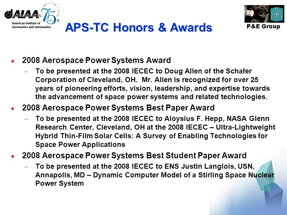 P&E Group APS-TC Honors & Awards 2008 Aerospace Power Systems Award – To be presented at the 2008 IECEC to Doug Allen of the Schafer Corporation of Cleveland, OH.