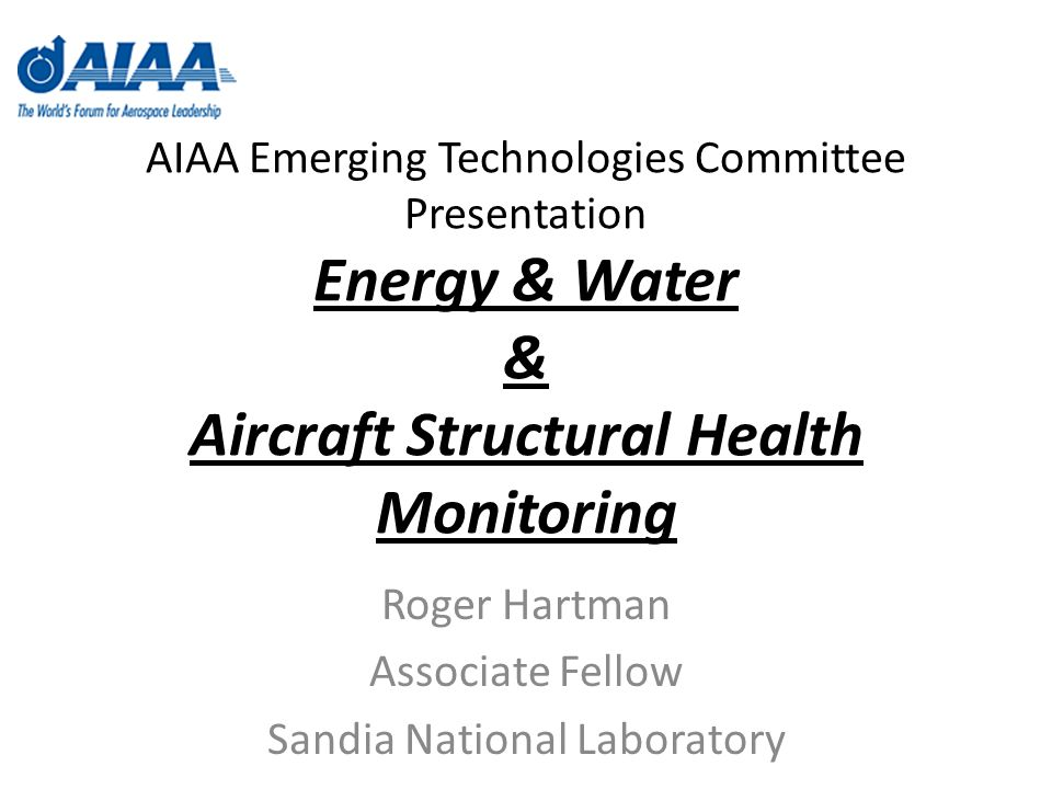 AIAA Emerging Technologies Committee Presentation Energy & Water & Aircraft Structural Health Monitoring Roger Hartman Associate Fellow Sandia National Laboratory