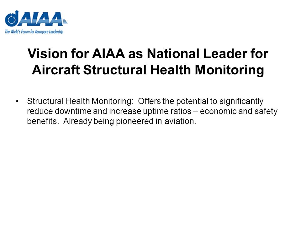 Vision for AIAA as National Leader for Aircraft Structural Health Monitoring Structural Health Monitoring: Offers the potential to significantly reduce downtime and increase uptime ratios – economic and safety benefits.