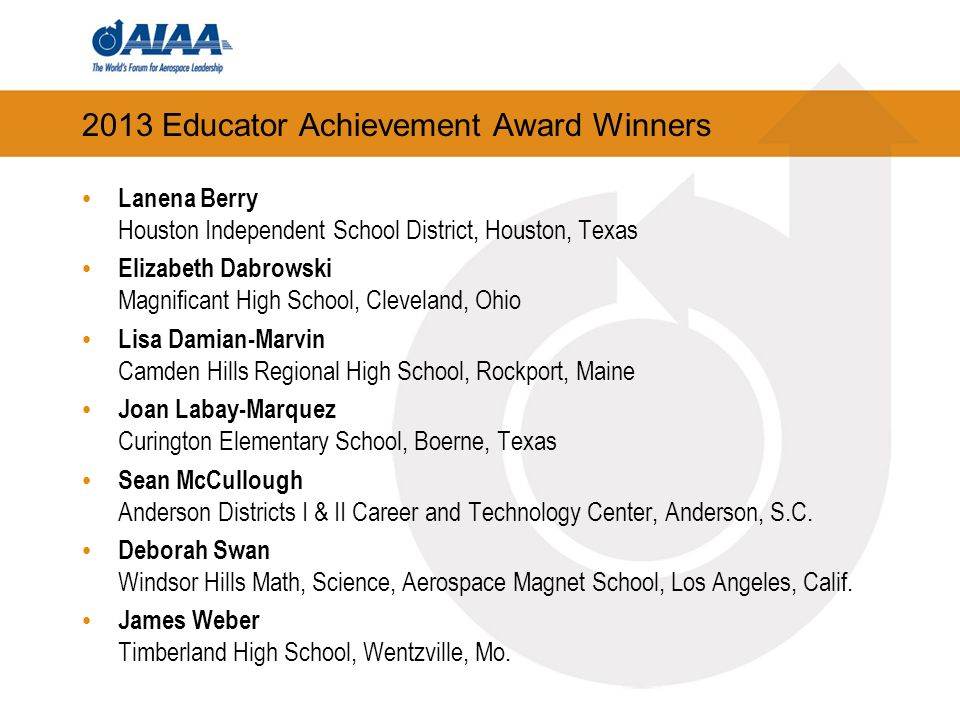 2013 Educator Achievement Award Winners Lanena Berry Houston Independent School District, Houston, Texas Elizabeth Dabrowski Magnificant High School, Cleveland, Ohio Lisa Damian-Marvin Camden Hills Regional High School, Rockport, Maine Joan Labay-Marquez Curington Elementary School, Boerne, Texas Sean McCullough Anderson Districts I & II Career and Technology Center, Anderson, S.C.