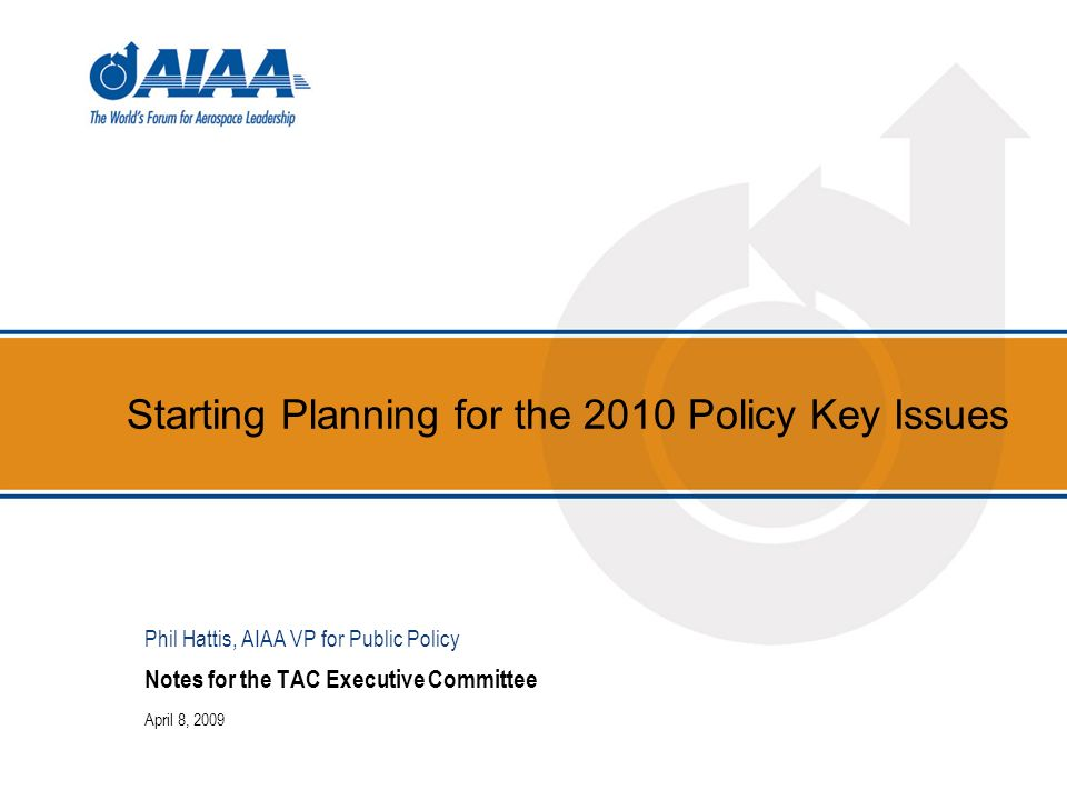 Starting Planning for the 2010 Policy Key Issues Notes for the TAC Executive Committee April 8, 2009 Phil Hattis, AIAA VP for Public Policy