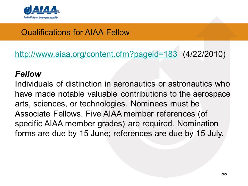 Qualifications for AIAA Fellow 55   pageid=183http://  pageid=183 (4/22/2010) Fellow Individuals of distinction in aeronautics or astronautics who have made notable valuable contributions to the aerospace arts, sciences, or technologies.