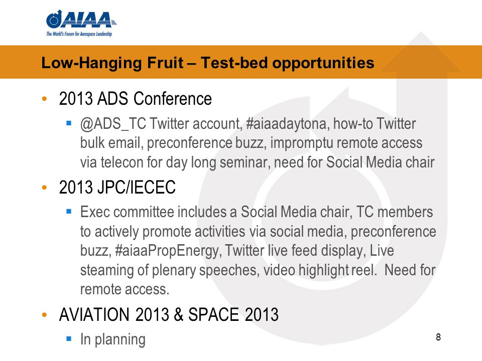 8 Low-Hanging Fruit – Test-bed opportunities 2013 ADS Twitter account, #aiaadaytona, how-to Twitter bulk  , preconference buzz, impromptu remote access via telecon for day long seminar, need for Social Media chair 2013 JPC/IECEC Exec committee includes a Social Media chair, TC members to actively promote activities via social media, preconference buzz, #aiaaPropEnergy, Twitter live feed display, Live steaming of plenary speeches, video highlight reel.