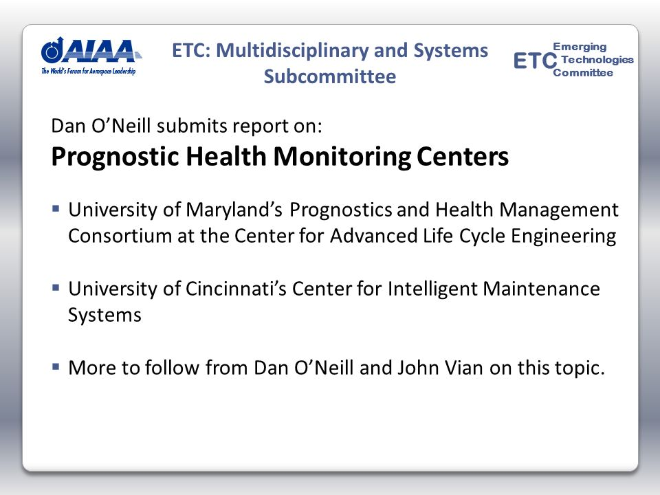 Dan ONeill submits report on: Prognostic Health Monitoring Centers University of Marylands Prognostics and Health Management Consortium at the Center for Advanced Life Cycle Engineering University of Cincinnatis Center for Intelligent Maintenance Systems More to follow from Dan ONeill and John Vian on this topic.