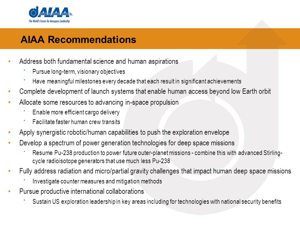 AIAA Recommendations Address both fundamental science and human aspirations · Pursue long-term, visionary objectives · Have meaningful milestones every decade that each result in significant achievements Complete development of launch systems that enable human access beyond low Earth orbit Allocate some resources to advancing in-space propulsion · Enable more efficient cargo delivery · Facilitate faster human crew transits Apply synergistic robotic/human capabilities to push the exploration envelope Develop a spectrum of power generation technologies for deep space missions · Resume Pu-238 production to power future outer-planet missions - combine this with advanced Stirling- cycle radioisotope generators that use much less Pu-238 Fully address radiation and micro/partial gravity challenges that impact human deep space missions · Investigate counter measures and mitigation methods Pursue productive international collaborations · Sustain US exploration leadership in key areas including for technologies with national security benefits