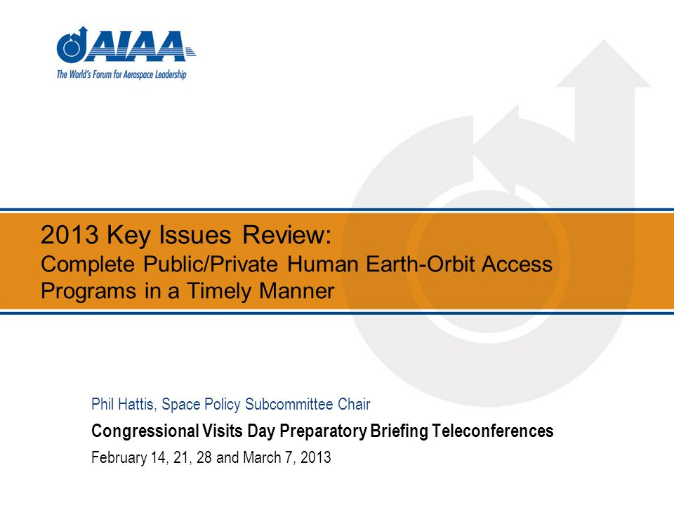 2013 Key Issues Review: Complete Public/Private Human Earth-Orbit Access Programs in a Timely Manner Congressional Visits Day Preparatory Briefing Teleconferences February 14, 21, 28 and March 7, 2013 Phil Hattis, Space Policy Subcommittee Chair