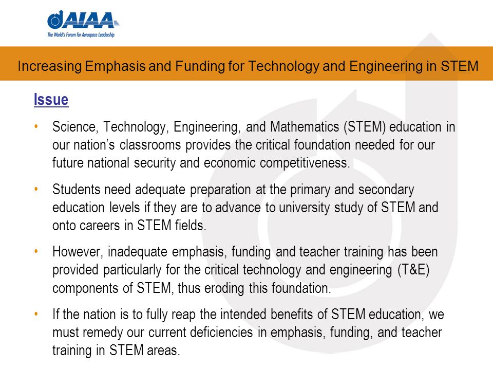 Increasing Emphasis and Funding for Technology and Engineering in STEM Issue Science, Technology, Engineering, and Mathematics (STEM) education in our nations classrooms provides the critical foundation needed for our future national security and economic competitiveness.