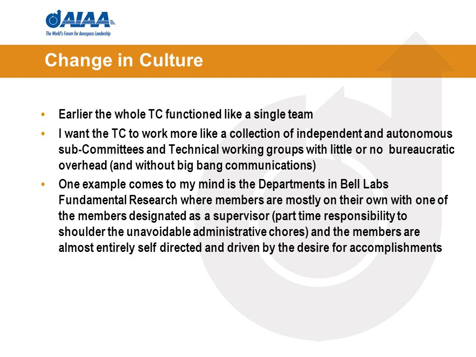 Change in Culture Earlier the whole TC functioned like a single team I want the TC to work more like a collection of independent and autonomous sub-Committees and Technical working groups with little or no bureaucratic overhead (and without big bang communications) One example comes to my mind is the Departments in Bell Labs Fundamental Research where members are mostly on their own with one of the members designated as a supervisor (part time responsibility to shoulder the unavoidable administrative chores) and the members are almost entirely self directed and driven by the desire for accomplishments