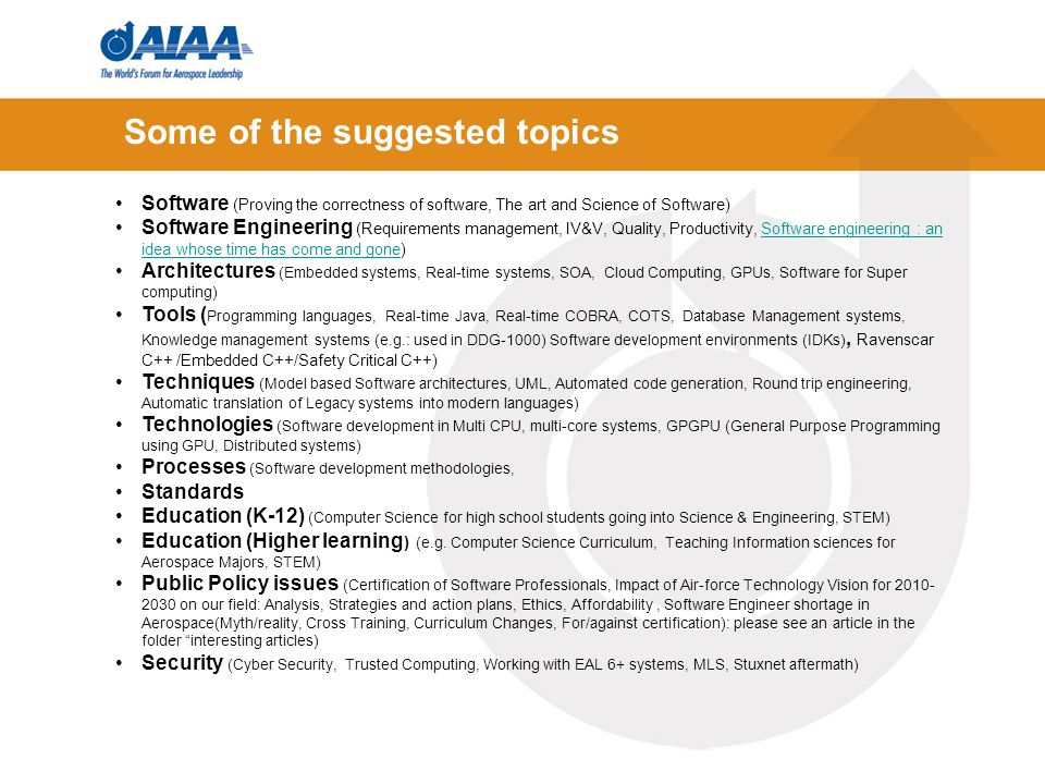 Some of the suggested topics Software (Proving the correctness of software, The art and Science of Software) Software Engineering (Requirements management, IV&V, Quality, Productivity, Software engineering : an idea whose time has come and gone)Software engineering : an idea whose time has come and gone Architectures (Embedded systems, Real-time systems, SOA, Cloud Computing, GPUs, Software for Super computing) Tools ( Programming languages, Real-time Java, Real-time COBRA, COTS, Database Management systems, Knowledge management systems (e.g.: used in DDG-1000) Software development environments (IDKs), Ravenscar C++ /Embedded C++/Safety Critical C++) Techniques (Model based Software architectures, UML, Automated code generation, Round trip engineering, Automatic translation of Legacy systems into modern languages) Technologies (Software development in Multi CPU, multi-core systems, GPGPU (General Purpose Programming using GPU, Distributed systems) Processes (Software development methodologies, Standards Education (K-12) (Computer Science for high school students going into Science & Engineering, STEM) Education (Higher learning ) (e.g.