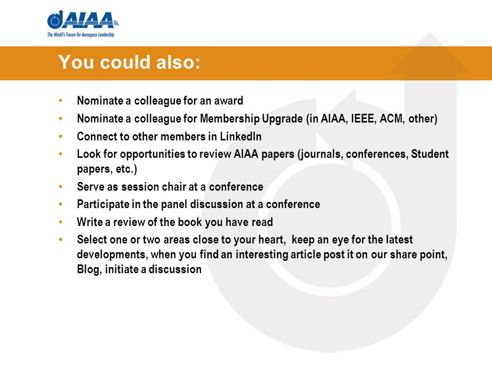 You could also: Nominate a colleague for an award Nominate a colleague for Membership Upgrade (in AIAA, IEEE, ACM, other) Connect to other members in LinkedIn Look for opportunities to review AIAA papers (journals, conferences, Student papers, etc.) Serve as session chair at a conference Participate in the panel discussion at a conference Write a review of the book you have read Select one or two areas close to your heart, keep an eye for the latest developments, when you find an interesting article post it on our share point, Blog, initiate a discussion