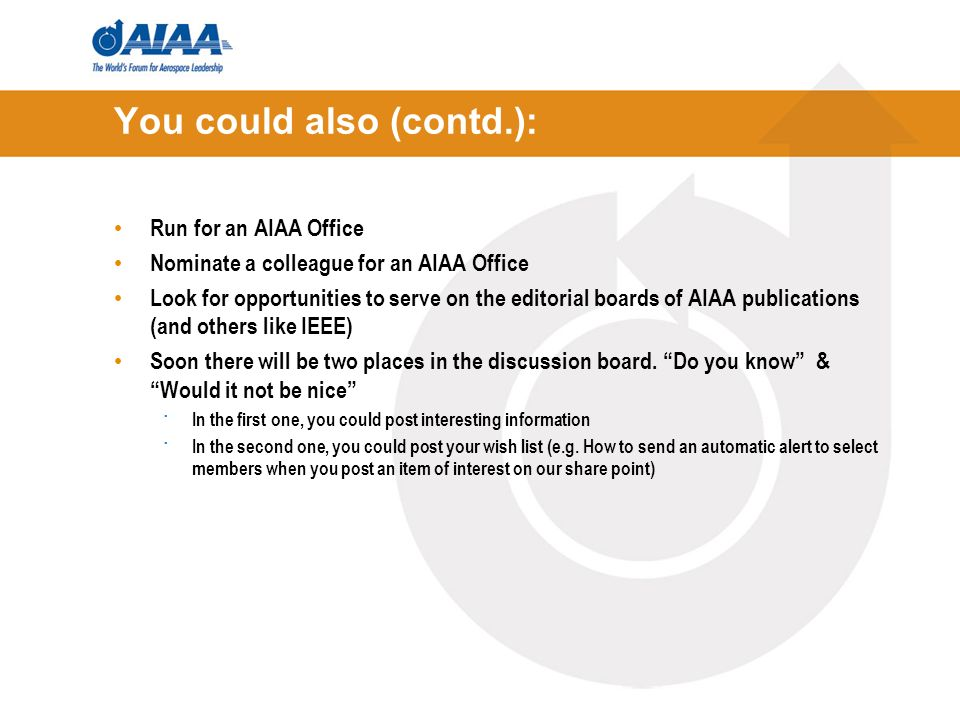 You could also (contd.): Run for an AIAA Office Nominate a colleague for an AIAA Office Look for opportunities to serve on the editorial boards of AIAA publications (and others like IEEE) Soon there will be two places in the discussion board.