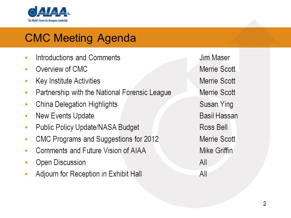 CMC Meeting Agenda Introductions and CommentsJim Maser Overview of CMCMerrie Scott Key Institute Activities Merrie Scott Partnership with the National Forensic LeagueMerrie Scott China Delegation HighlightsSusan Ying New Events Update Basil Hassan Public Policy Update/NASA BudgetRoss Bell CMC Programs and Suggestions for 2012Merrie Scott Comments and Future Vision of AIAAMike Griffin Open DiscussionAll Adjourn for Reception in Exhibit HallAll 2