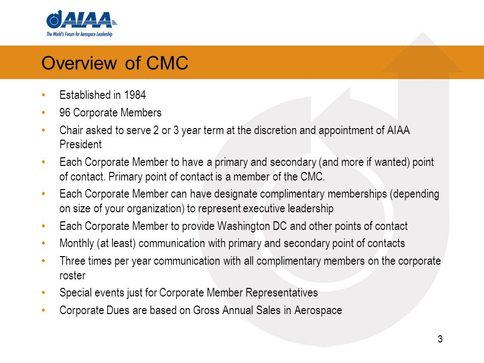 Overview of CMC Established in 1984 96 Corporate Members Chair asked to serve 2 or 3 year term at the discretion and appointment of AIAA President Each Corporate Member to have a primary and secondary (and more if wanted) point of contact.