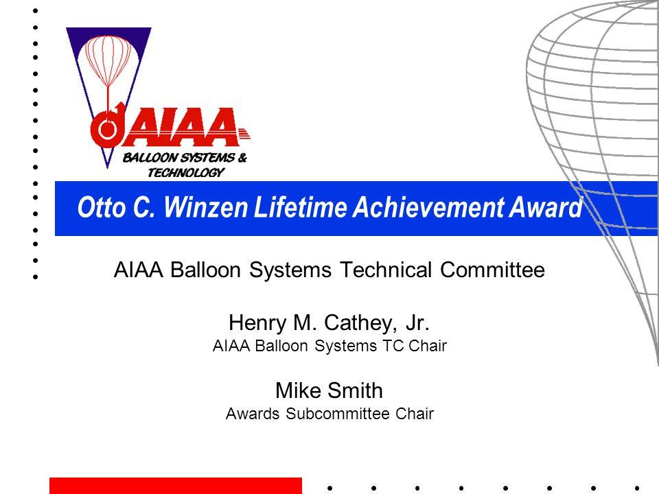 Otto C. Winzen Lifetime Achievement Award AIAA Balloon Systems Technical Committee Henry M. Cathey, Jr. AIAA Balloon Systems TC Chair Mike Smith Award