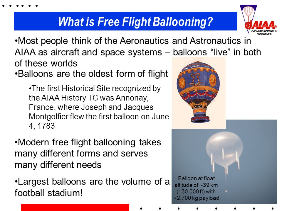 What is Free Flight Ballooning? Most people think of the Aeronautics and Astronautics in AIAA as aircraft and space systems – balloons live in both of