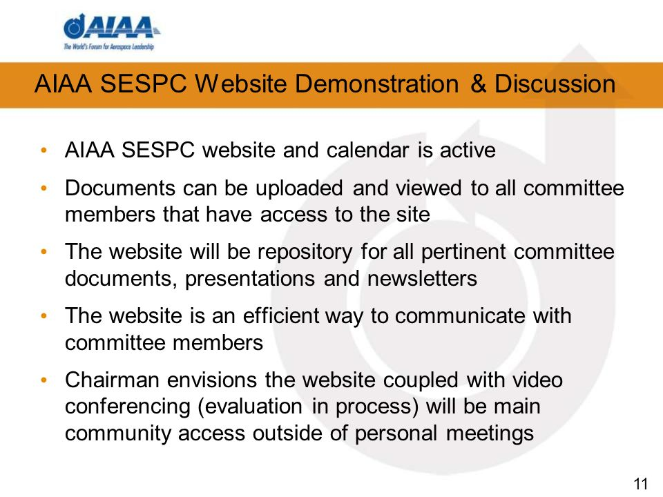 11 AIAA SESPC Website Demonstration & Discussion AIAA SESPC website and calendar is active Documents can be uploaded and viewed to all committee members that have access to the site The website will be repository for all pertinent committee documents, presentations and newsletters The website is an efficient way to communicate with committee members Chairman envisions the website coupled with video conferencing (evaluation in process) will be main community access outside of personal meetings