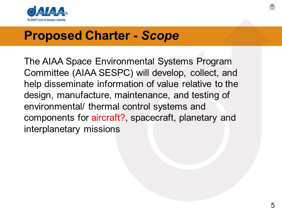 5 Proposed Charter - Scope The AIAA Space Environmental Systems Program Committee (AIAA SESPC) will develop, collect, and help disseminate information of value relative to the design, manufacture, maintenance, and testing of environmental/ thermal control systems and components for aircraft?, spacecraft, planetary and interplanetary missions