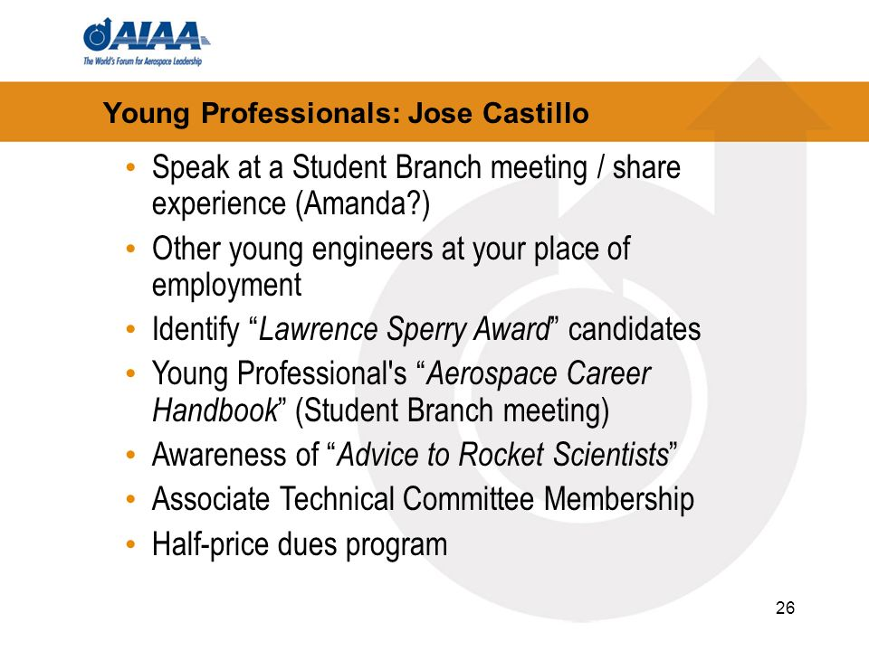 26 Young Professionals: Jose Castillo Speak at a Student Branch meeting / share experience (Amanda?) Other young engineers at your place of employment Identify Lawrence Sperry Award candidates Young Professional s Aerospace Career Handbook (Student Branch meeting) Awareness of Advice to Rocket Scientists Associate Technical Committee Membership Half-price dues program