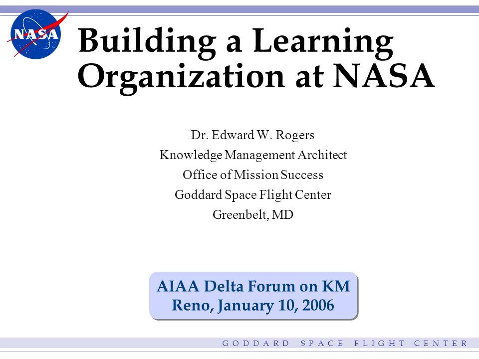G O D D A R D S P A C E F L I G H T C E N T E R Building a Learning Organization at NASA Dr.