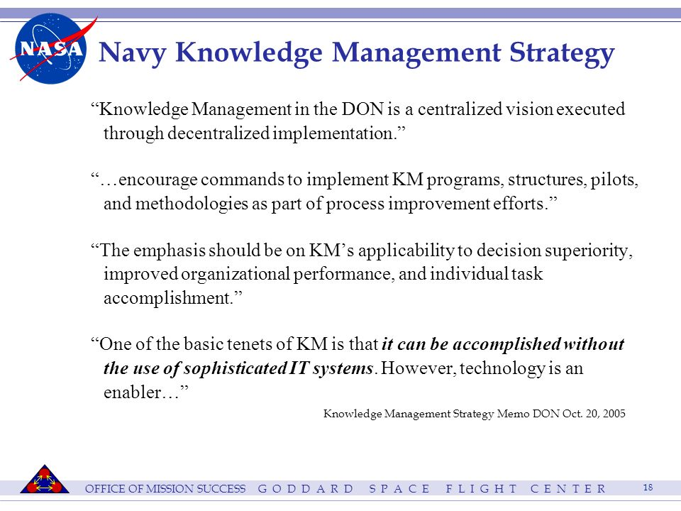 OFFICE OF MISSION SUCCESS G O D D A R D S P A C E F L I G H T C E N T E R 18 Navy Knowledge Management Strategy Knowledge Management in the DON is a centralized vision executed through decentralized implementation.