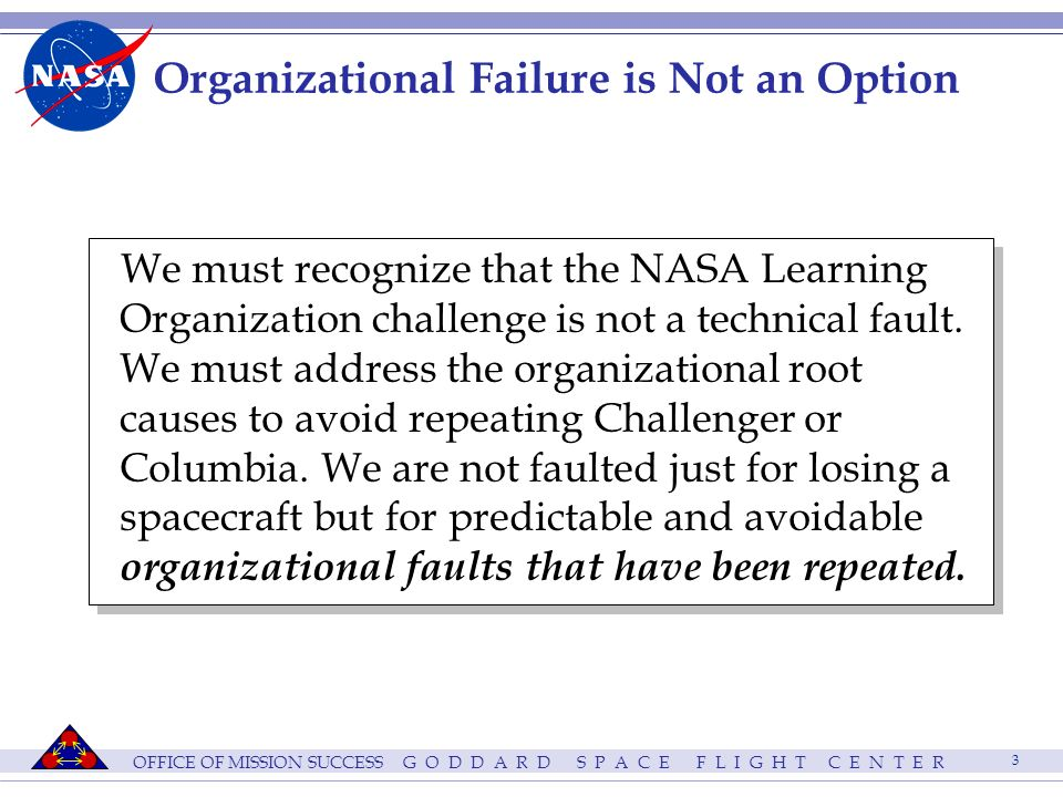 OFFICE OF MISSION SUCCESS G O D D A R D S P A C E F L I G H T C E N T E R 3 Organizational Failure is Not an Option We must recognize that the NASA Learning Organization challenge is not a technical fault.