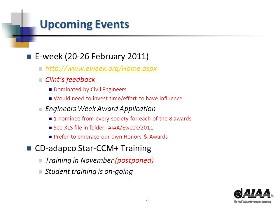 4 Upcoming Events E-week (20-26 February 2011) http://www.eweek.org/Home.aspx Clints feedback Dominated by Civil Engineers Would need to invest time/effort to have influence Engineers Week Award Application 1 nominee from every society for each of the 8 awards See XLS file in folder: AIAA/Eweek/2011 Prefer to embrace our own Honors & Awards CD-adapco Star-CCM+ Training Training in November (postponed) Student training is on-going