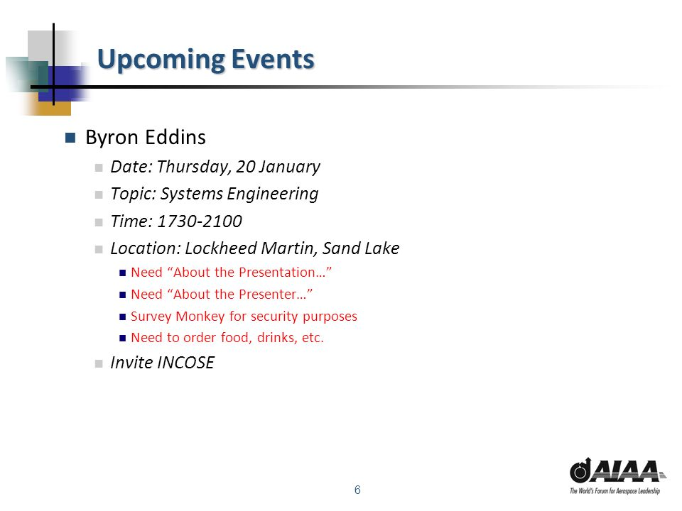 6 Upcoming Events Byron Eddins Date: Thursday, 20 January Topic: Systems Engineering Time: 1730-2100 Location: Lockheed Martin, Sand Lake Need About t