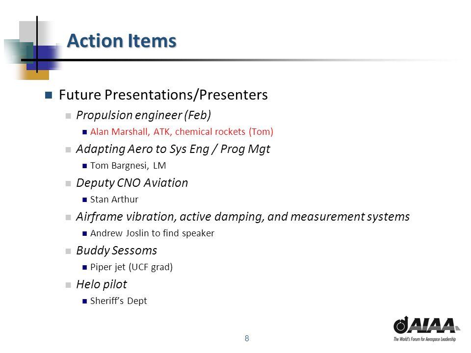 8 Action Items Future Presentations/Presenters Propulsion engineer (Feb) Alan Marshall, ATK, chemical rockets (Tom) Adapting Aero to Sys Eng / Prog Mg