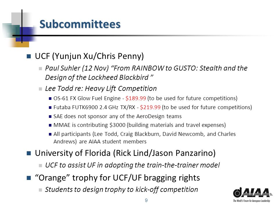 9 Subcommittees UCF (Yunjun Xu/Chris Penny) Paul Suhler (12 Nov) From RAINBOW to GUSTO: Stealth and the Design of the Lockheed Blackbird Lee Todd re: Heavy Lift Competition OS-61 FX Glow Fuel Engine - $189.99 (to be used for future competitions) Futaba FUTK6900 2.4 GHz TX/RX - $219.99 (to be used for future competitions) SAE does not sponsor any of the AeroDesign teams MMAE is contributing $3000 (building materials and travel expenses) All participants (Lee Todd, Craig Blackburn, David Newcomb, and Charles Andrews) are AIAA student members University of Florida (Rick Lind/Jason Panzarino) UCF to assist UF in adopting the train-the-trainer model Orange trophy for UCF/UF bragging rights Students to design trophy to kick-off competition