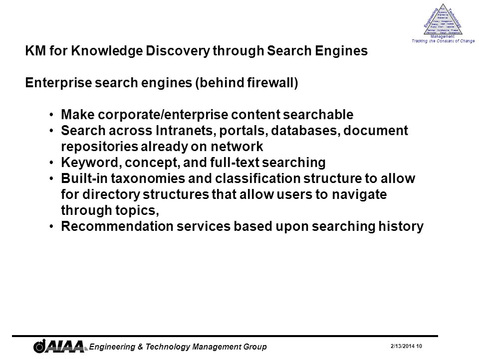 Engineering Technology Management Tracking the Constant of Change Management History Society Legal Aspects LogisticsSupply Chain Systems Engineering Economics Risk Technical Information Multidiscipline Design Product Development 2/13/2014 10 Engineering & Technology Management Group KM for Knowledge Discovery through Search Engines Enterprise search engines (behind firewall) Make corporate/enterprise content searchable Search across Intranets, portals, databases, document repositories already on network Keyword, concept, and full-text searching Built-in taxonomies and classification structure to allow for directory structures that allow users to navigate through topics, Recommendation services based upon searching history