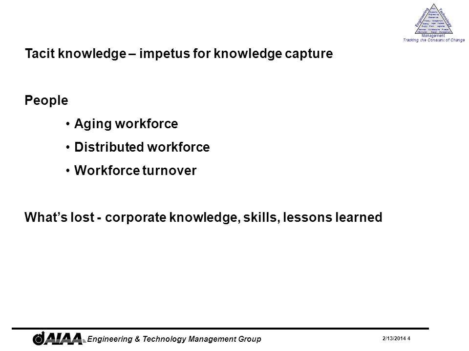 Engineering Technology Management Tracking the Constant of Change Management History Society Legal Aspects LogisticsSupply Chain Systems Engineering Economics Risk Technical Information Multidiscipline Design Product Development 2/13/2014 4 Engineering & Technology Management Group Tacit knowledge – impetus for knowledge capture People Aging workforce Distributed workforce Workforce turnover Whats lost - corporate knowledge, skills, lessons learned