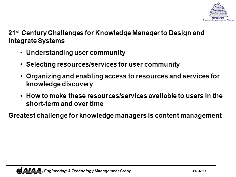 Engineering Technology Management Tracking the Constant of Change Management History Society Legal Aspects LogisticsSupply Chain Systems Engineering Economics Risk Technical Information Multidiscipline Design Product Development 2/13/2014 17 Engineering & Technology Management Group Conclusions - Knowledge Management and 21 st Century Systems Knowledge management is relevant concept for the 21 st Century Problems of the past – data integrity, integration, interoperability – have not been solved KM tools will continue to focus on: Collaborative environment web enabled services to improve communication between employees, mentoring, and e-learning End-to-end content creation, archiving, delivery, and management for knowledge discovery and reuse Better search engines for search and retrieval of relevant information Standardization of data formats and protocols for interoperability for building knowledge bases, leveraging web resources, and creating multidisciplinary content repositories