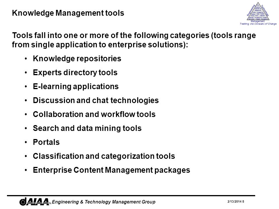 Engineering Technology Management Tracking the Constant of Change Management History Society Legal Aspects LogisticsSupply Chain Systems Engineering Economics Risk Technical Information Multidiscipline Design Product Development 2/13/2014 8 Engineering & Technology Management Group Knowledge Management tools Tools fall into one or more of the following categories (tools range from single application to enterprise solutions): Knowledge repositories Experts directory tools E-learning applications Discussion and chat technologies Collaboration and workflow tools Search and data mining tools Portals Classification and categorization tools Enterprise Content Management packages
