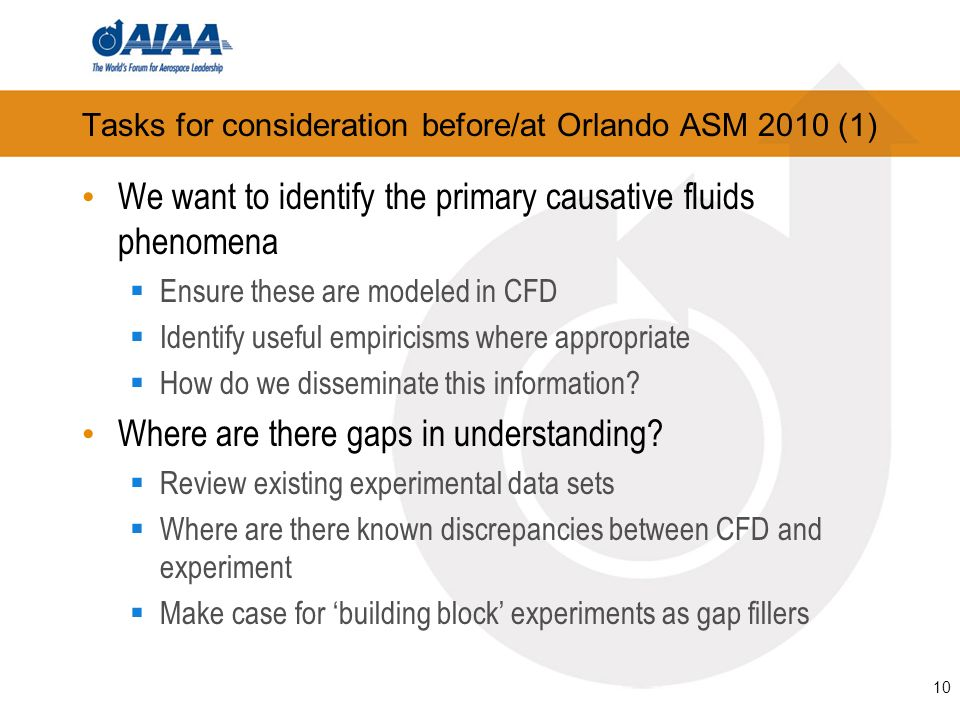 10 Tasks for consideration before/at Orlando ASM 2010 (1) We want to identify the primary causative fluids phenomena Ensure these are modeled in CFD Identify useful empiricisms where appropriate How do we disseminate this information.