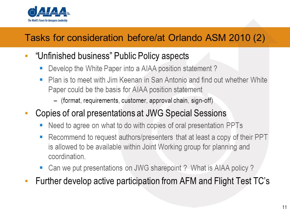 11 Tasks for consideration before/at Orlando ASM 2010 (2) Unfinished business Public Policy aspects Develop the White Paper into a AIAA position statement .