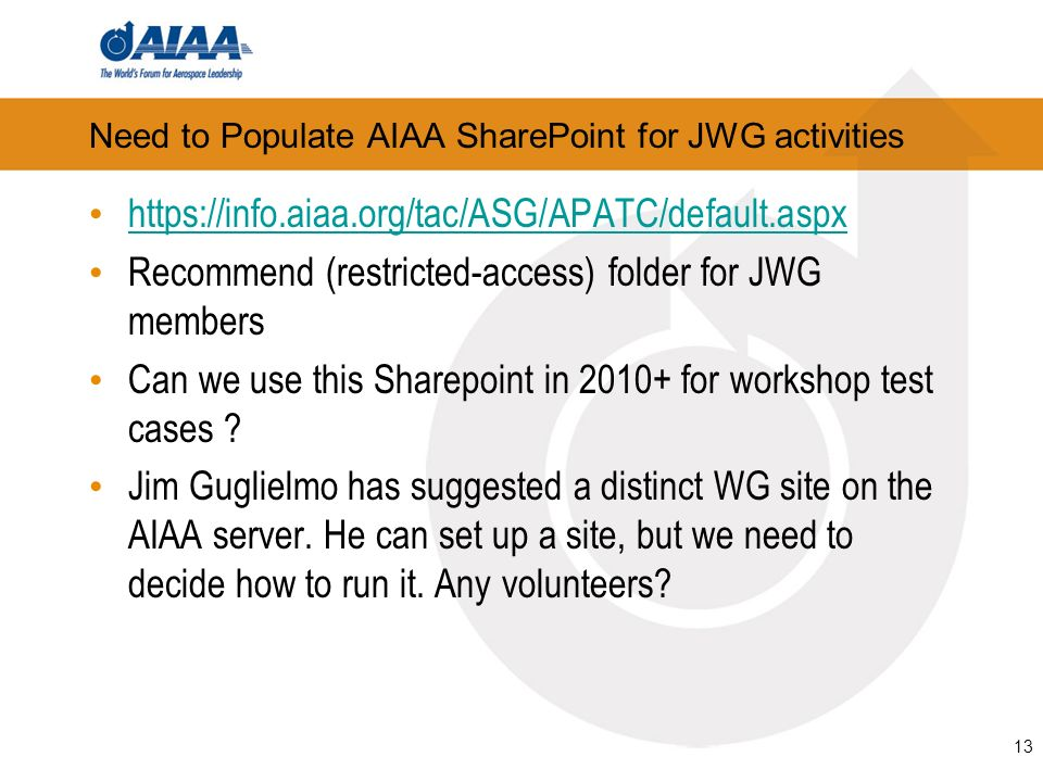 13 Need to Populate AIAA SharePoint for JWG activities https://info.aiaa.org/tac/ASG/APATC/default.aspx Recommend (restricted-access) folder for JWG members Can we use this Sharepoint in 2010+ for workshop test cases .