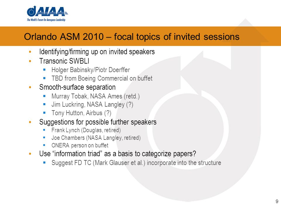 9 Orlando ASM 2010 – focal topics of invited sessions Identifying/firming up on invited speakers Transonic SWBLI Holger Babinsky/Piotr Doerffer TBD from Boeing Commercial on buffet Smooth-surface separation Murray Tobak, NASA Ames (retd.) Jim Luckring, NASA Langley ( ) Tony Hutton, Airbus ( ) Suggestions for possible further speakers Frank Lynch (Douglas, retired) Joe Chambers (NASA Langley, retired) ONERA person on buffet Use information triad as a basis to categorize papers.
