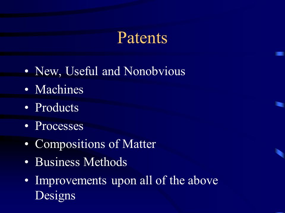 Patents New, Useful and Nonobvious Machines Products Processes Compositions of Matter Business Methods Improvements upon all of the above Designs