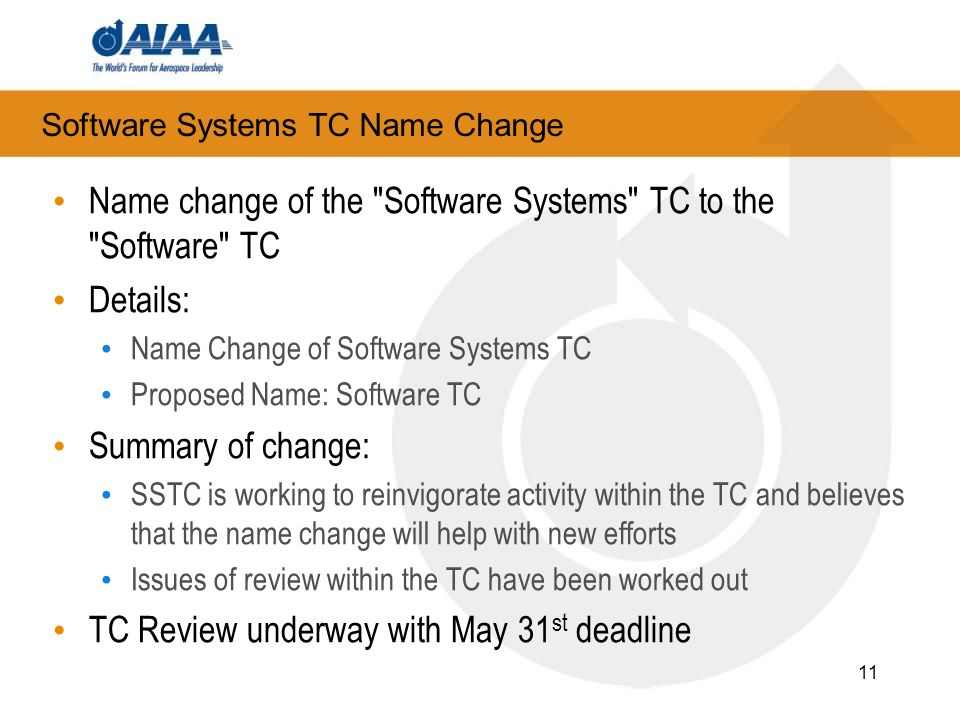 Software Systems TC Name Change Name change of the Software Systems TC to the Software TC Details: Name Change of Software Systems TC Proposed Name: Software TC Summary of change: SSTC is working to reinvigorate activity within the TC and believes that the name change will help with new efforts Issues of review within the TC have been worked out TC Review underway with May 31 st deadline 11