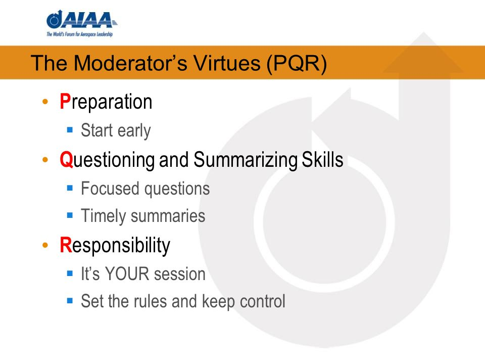 The Moderators Virtues (PQR) P reparation Start early Q uestioning and Summarizing Skills Focused questions Timely summaries R esponsibility Its YOUR