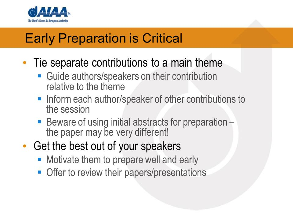 Early Preparation is Critical Tie separate contributions to a main theme Guide authors/speakers on their contribution relative to the theme Inform each author/speaker of other contributions to the session Beware of using initial abstracts for preparation – the paper may be very different.