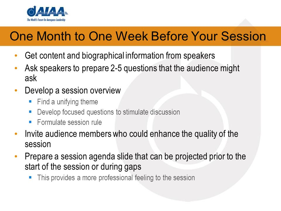 One Month to One Week Before Your Session Get content and biographical information from speakers Ask speakers to prepare 2-5 questions that the audience might ask Develop a session overview Find a unifying theme Develop focused questions to stimulate discussion Formulate session rule Invite audience members who could enhance the quality of the session Prepare a session agenda slide that can be projected prior to the start of the session or during gaps This provides a more professional feeling to the session