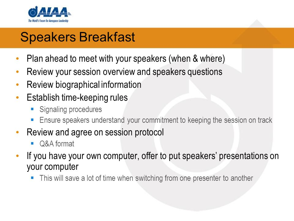 Speakers Breakfast Plan ahead to meet with your speakers (when & where) Review your session overview and speakers questions Review biographical inform