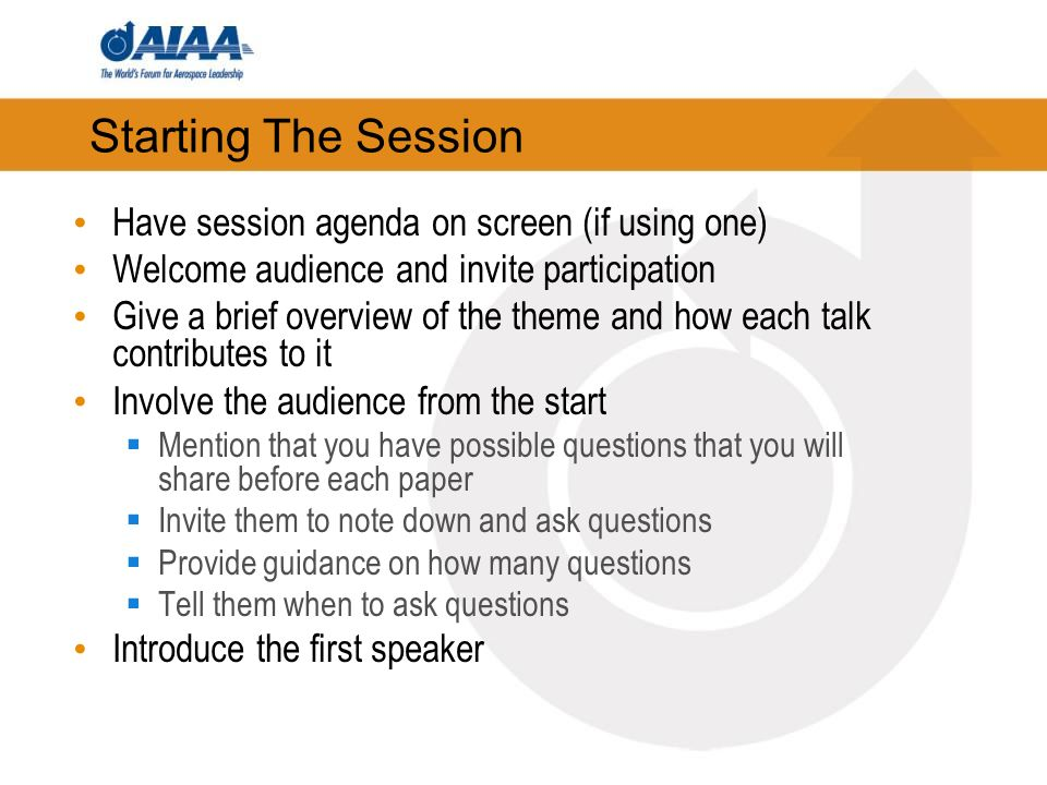 Starting The Session Have session agenda on screen (if using one) Welcome audience and invite participation Give a brief overview of the theme and how each talk contributes to it Involve the audience from the start Mention that you have possible questions that you will share before each paper Invite them to note down and ask questions Provide guidance on how many questions Tell them when to ask questions Introduce the first speaker