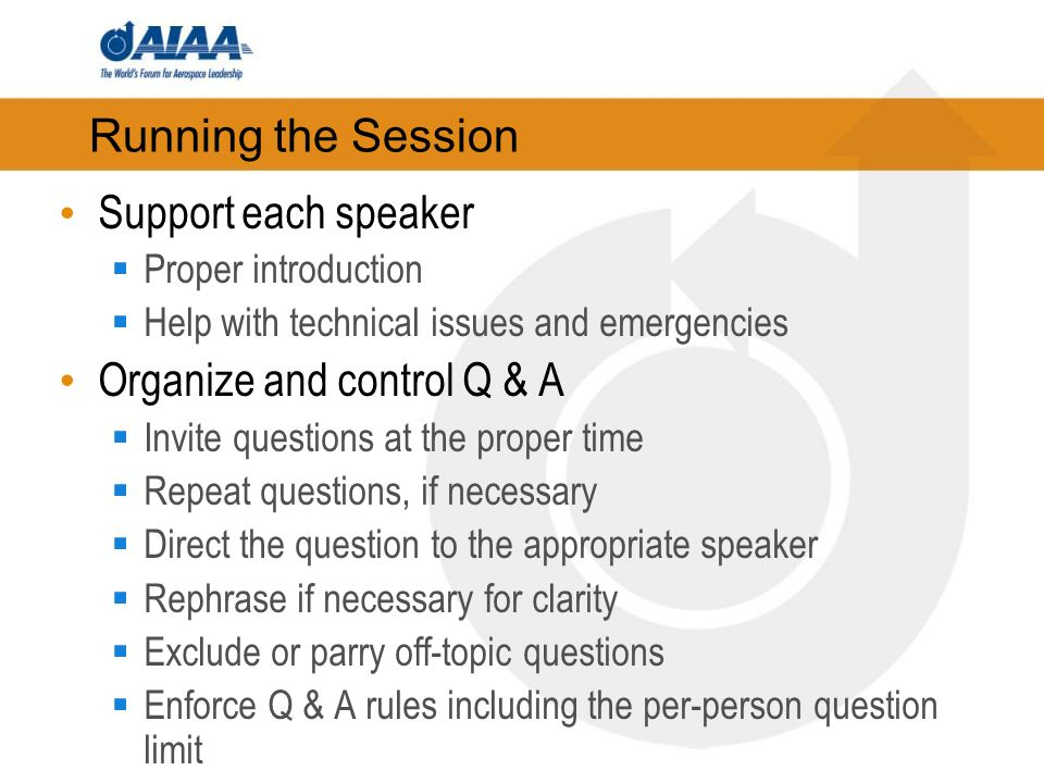Running the Session Support each speaker Proper introduction Help with technical issues and emergencies Organize and control Q & A Invite questions at the proper time Repeat questions, if necessary Direct the question to the appropriate speaker Rephrase if necessary for clarity Exclude or parry off-topic questions Enforce Q & A rules including the per-person question limit